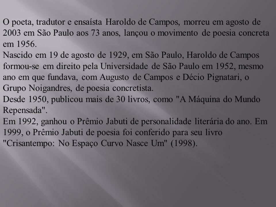 O poeta, tradutor e ensaísta Haroldo de Campos, morreu em agosto de 2003 em São Paulo aos 73 anos, lançou o movimento de poesia concreta em 1956.