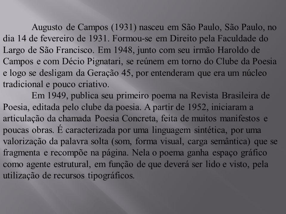 Augusto de Campos (1931) nasceu em São Paulo, São Paulo, no dia 14 de fevereiro de 1931. Formou-se em Direito pela Faculdade do Largo de São Francisco. Em 1948, junto com seu irmão Haroldo de Campos e com Décio Pignatari, se reúnem em torno do Clube da Poesia e logo se desligam da Geração 45, por entenderam que era um núcleo tradicional e pouco criativo.