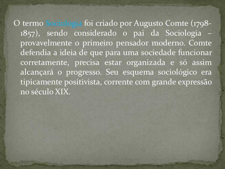 O termo Sociologia foi criado por Augusto Comte (1798- 1857), sendo considerado o pai da Sociologia – provavelmente o primeiro pensador moderno.