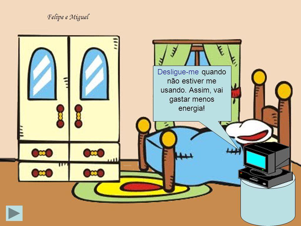 Felipe e Miguel Desligue-me quando não estiver me usando. Assim, vai gastar menos energia!