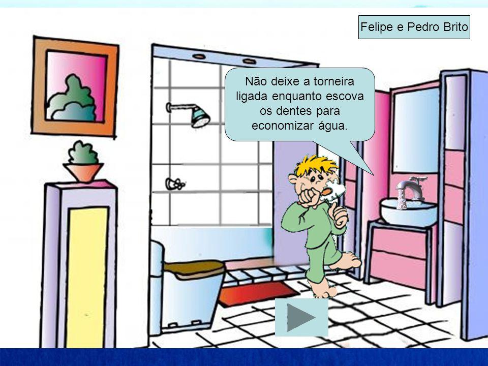 Felipe e Pedro Brito Não deixe a torneira ligada enquanto escova os dentes para economizar água.