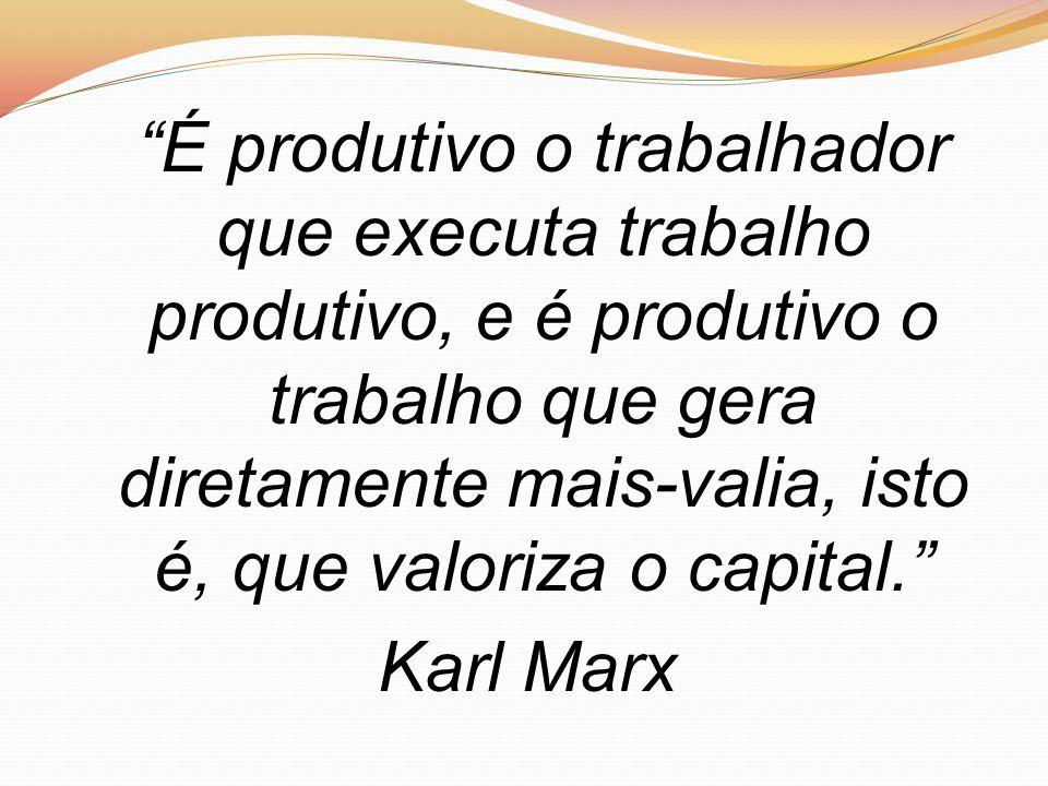 É produtivo o trabalhador que executa trabalho produtivo, e é produtivo o trabalho que gera diretamente mais-valia, isto é, que valoriza o capital. Karl Marx