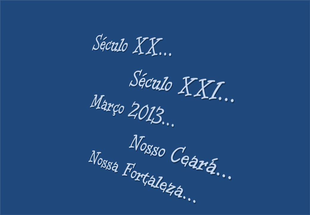 Século XX... Século XXI... Março 2013... Nosso Ceará... Nossa Fortaleza...