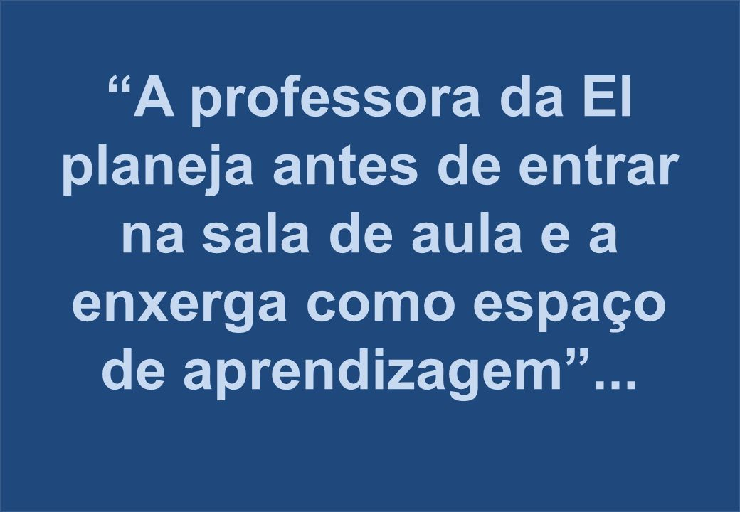 A professora da EI planeja antes de entrar na sala de aula e a enxerga como espaço de aprendizagem ...