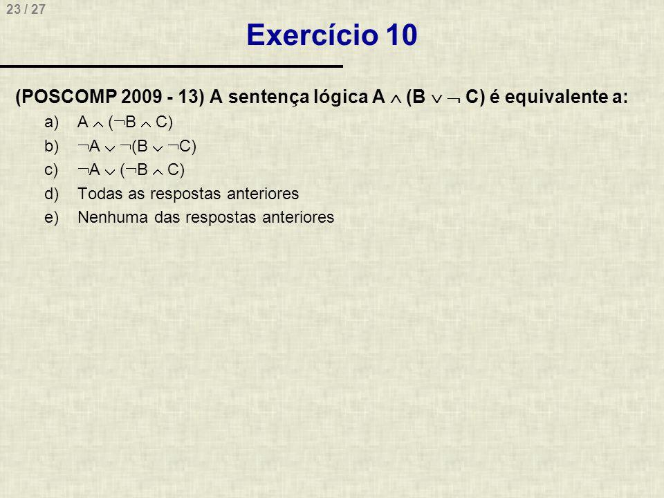 Exercício 10 (POSCOMP 2009 - 13) A sentença lógica A  (B   C) é equivalente a: A  (B  C) A  (B  C)