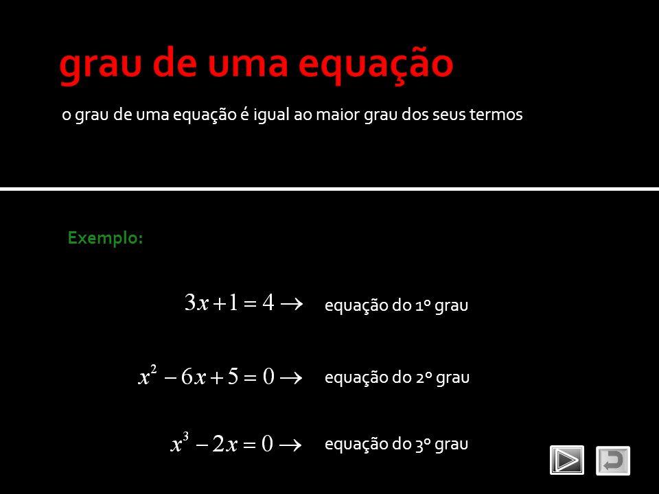grau de uma equação o grau de uma equação é igual ao maior grau dos seus termos. Exemplo: equação do 1º grau.