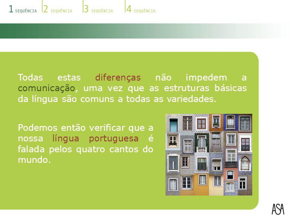 Todas estas diferenças não impedem a comunicação, uma vez que as estruturas básicas da língua são comuns a todas as variedades.
