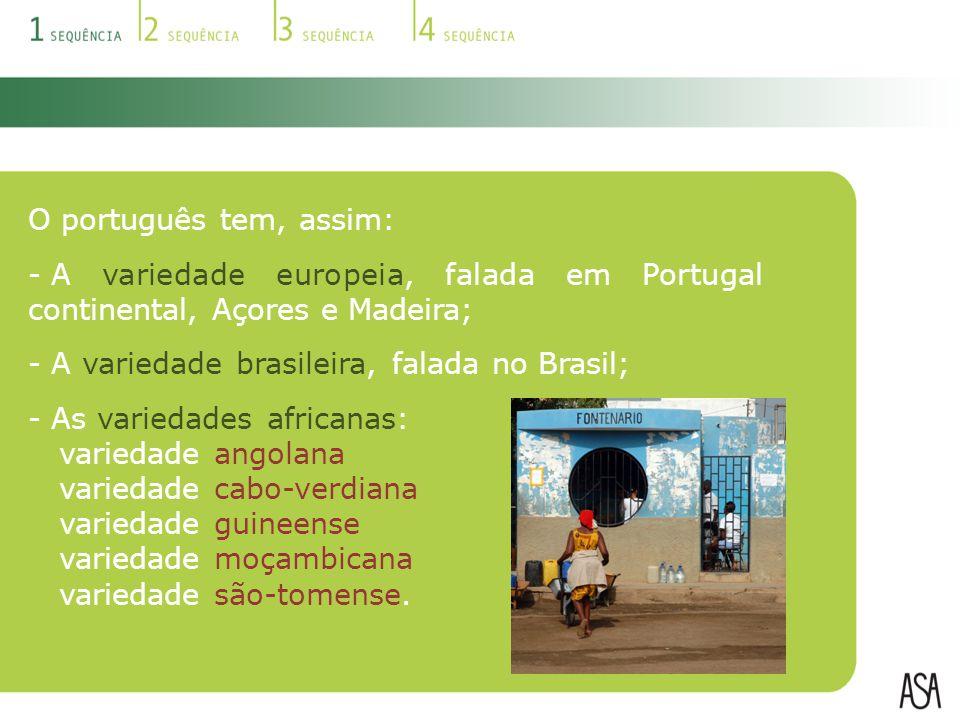 O português tem, assim: A variedade europeia, falada em Portugal continental, Açores e Madeira; A variedade brasileira, falada no Brasil;