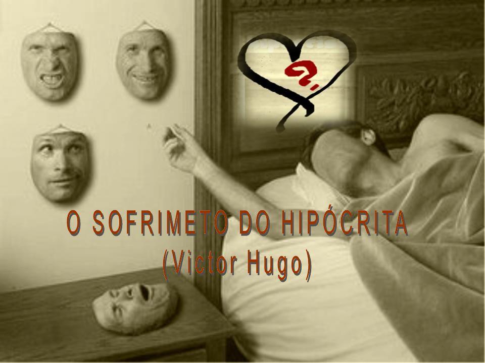 O SOFRIMETO DO HIPÓCRITA (Victor Hugo) O SOFRIMETO DO HIPÓCRITA