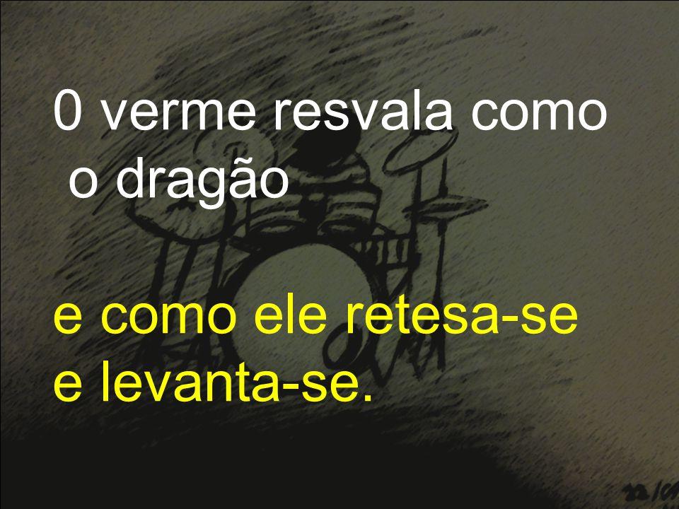 0 verme resvala como o dragão e como ele retesa-se e levanta-se.
