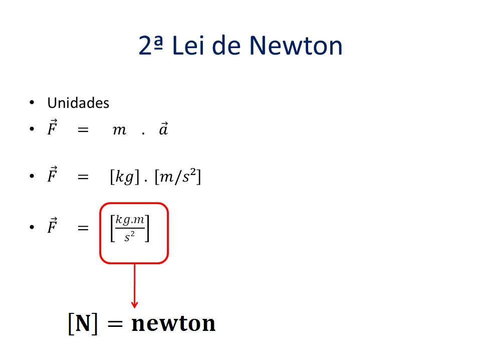 2ª Lei de Newton Unidades 𝐹 = 𝑚 . 𝑎 𝐹 = 𝑘𝑔 . 𝑚/𝑠² 𝐹 = 𝑘𝑔.𝑚 𝑠²