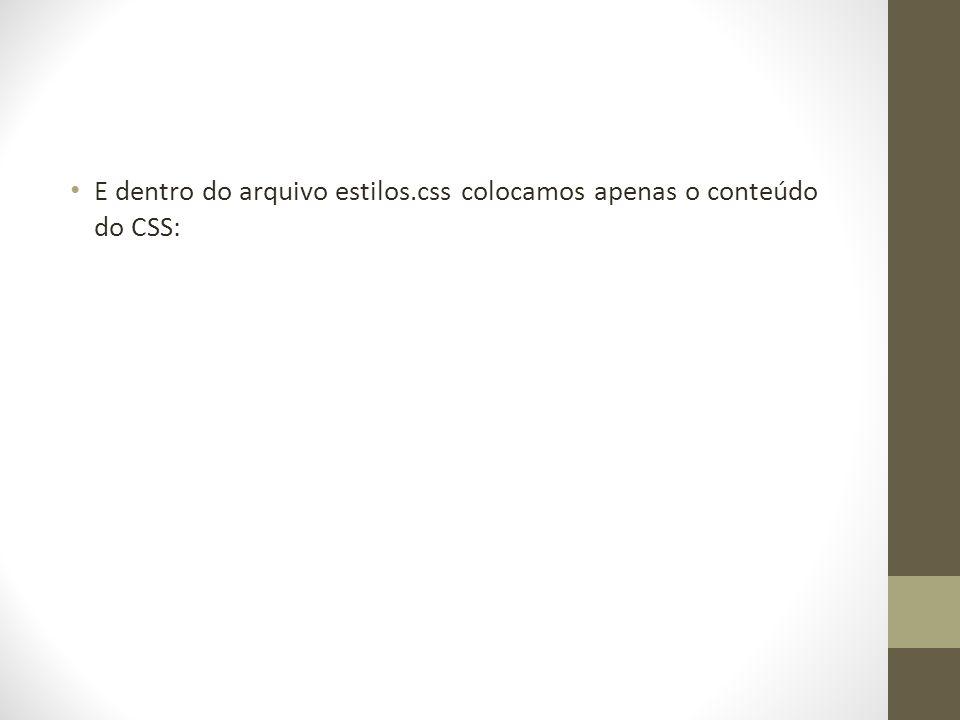 E dentro do arquivo estilos.css colocamos apenas o conteúdo do CSS: