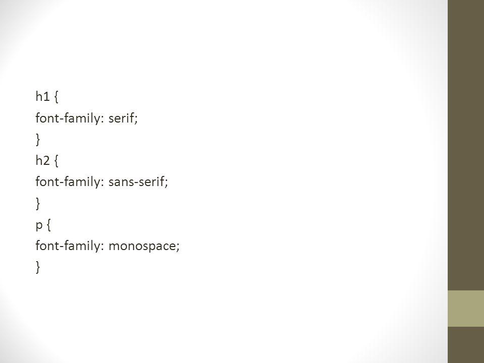 h1 { font-family: serif; } h2 { font-family: sans-serif; p { font-family: monospace;