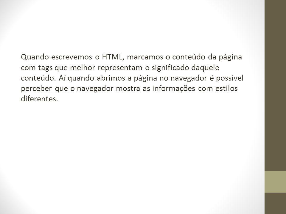 Quando escrevemos o HTML, marcamos o conteúdo da página com tags que melhor representam o significado daquele conteúdo.