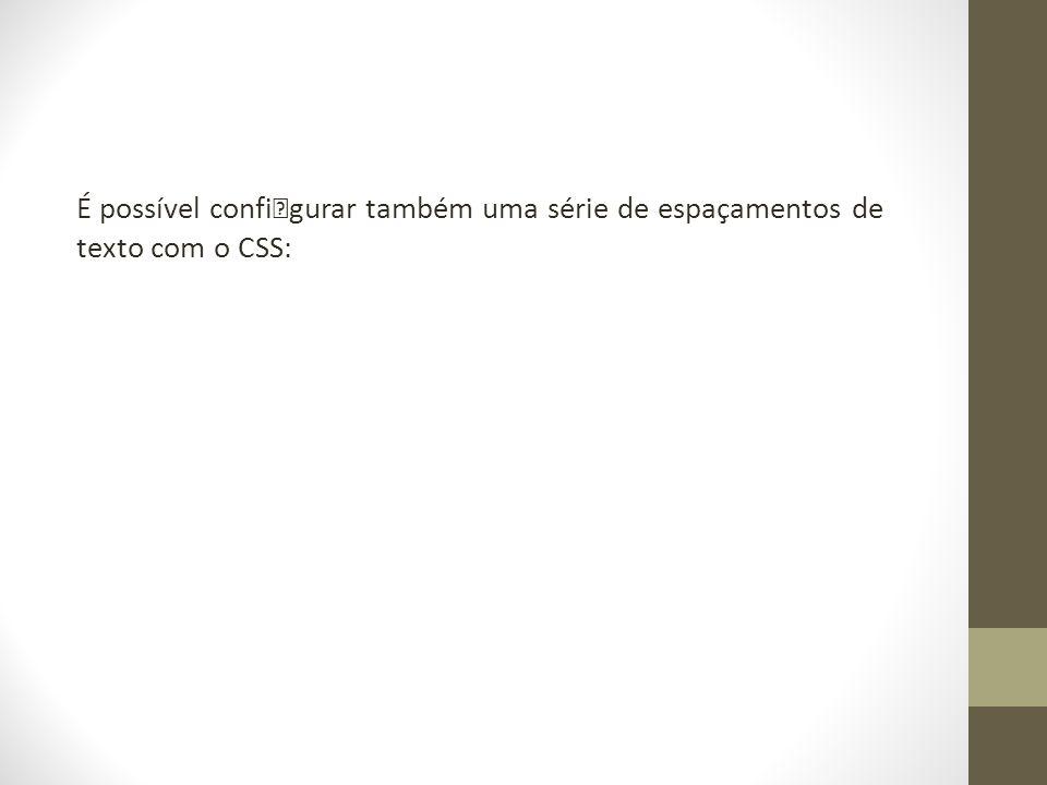 É possível configurar também uma série de espaçamentos de texto com o CSS: