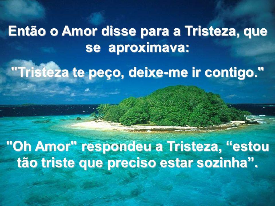 Então o Amor disse para a Tristeza, que se aproximava: