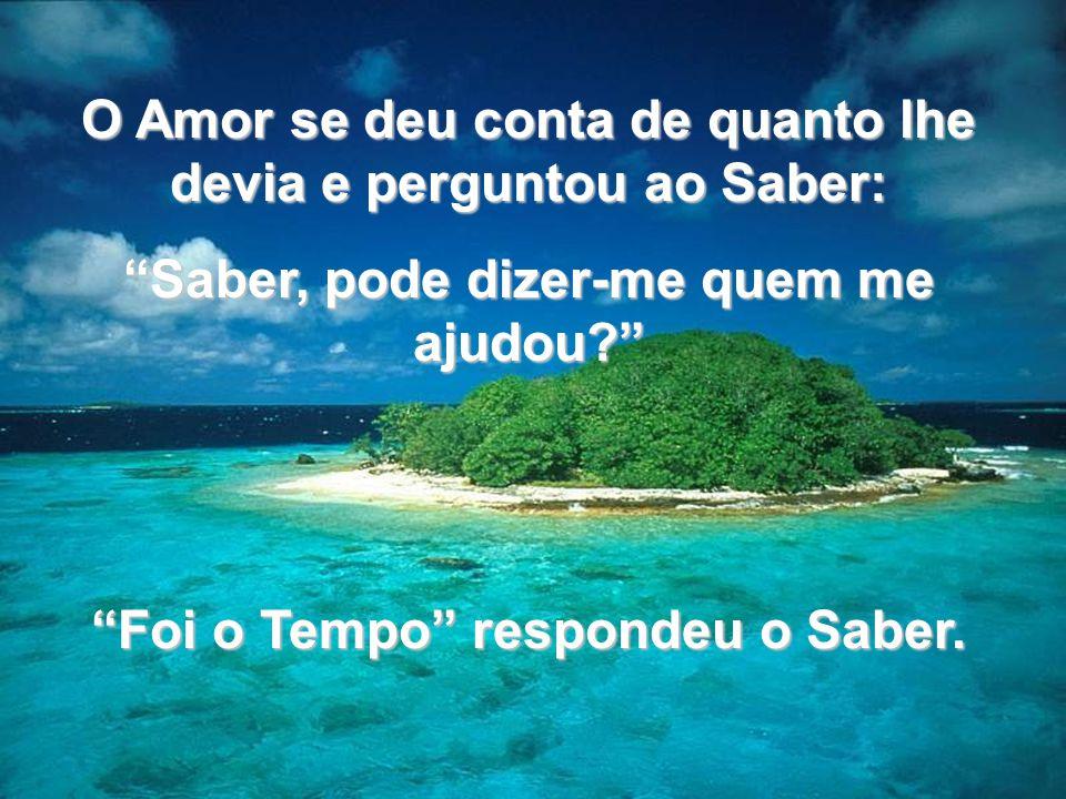 O Amor se deu conta de quanto lhe devia e perguntou ao Saber: