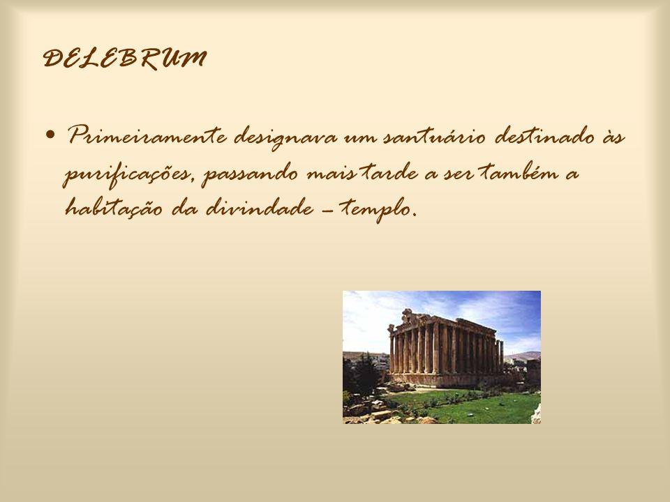 DELEBRUM Primeiramente designava um santuário destinado às purificações, passando mais tarde a ser também a habitação da divindade – templo.