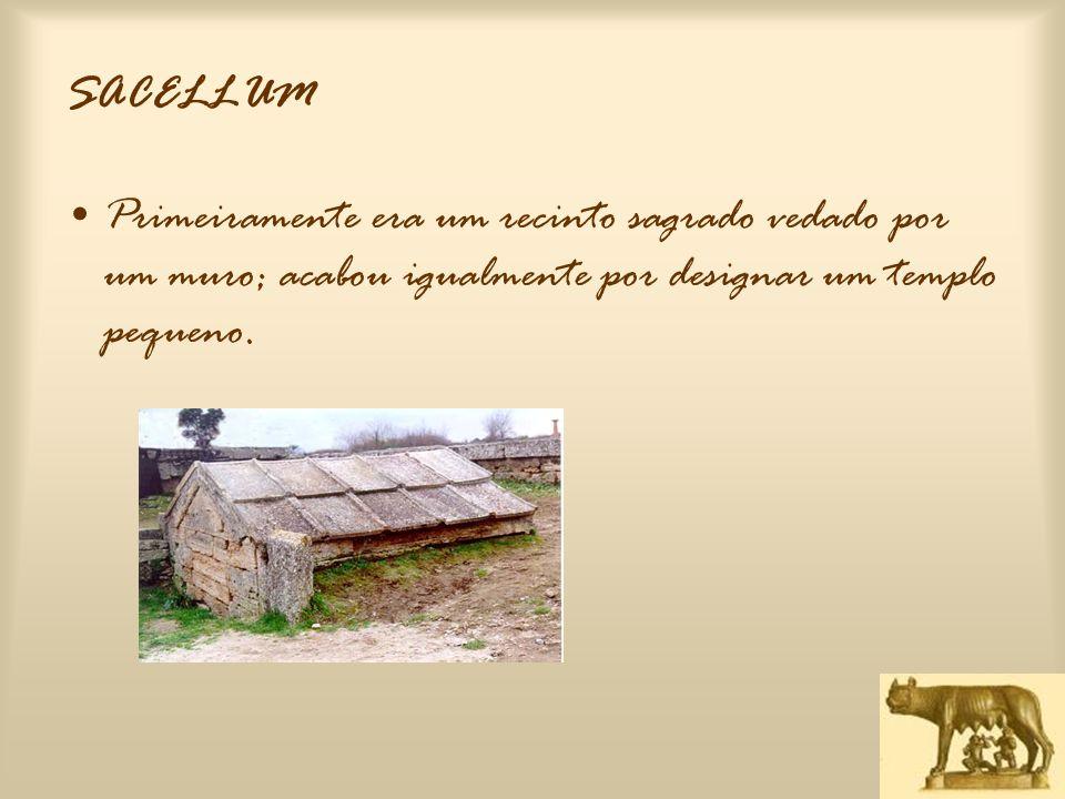 SACELLUM Primeiramente era um recinto sagrado vedado por um muro; acabou igualmente por designar um templo pequeno.