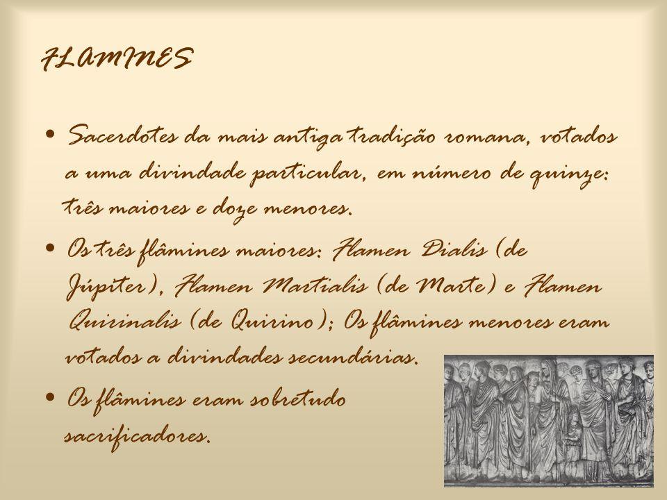 FLAMINES Sacerdotes da mais antiga tradição romana, votados a uma divindade particular, em número de quinze: três maiores e doze menores.