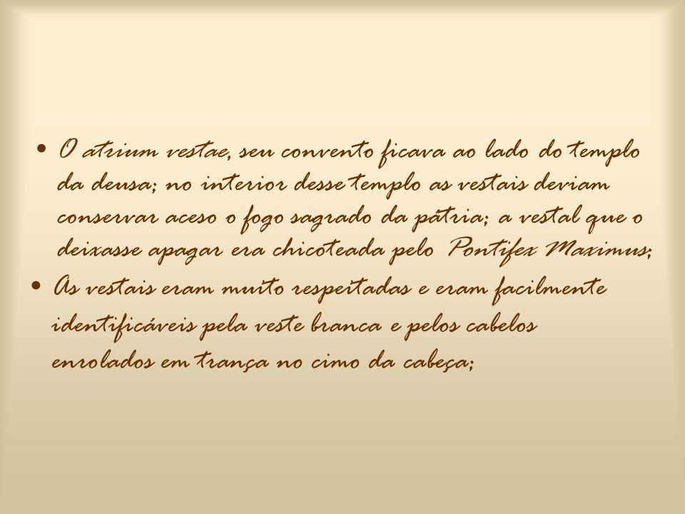 O atrium vestae, seu convento ficava ao lado do templo da deusa; no interior desse templo as vestais deviam conservar aceso o fogo sagrado da pátria; a vestal que o deixasse apagar era chicoteada pelo Pontifex Maximus;
