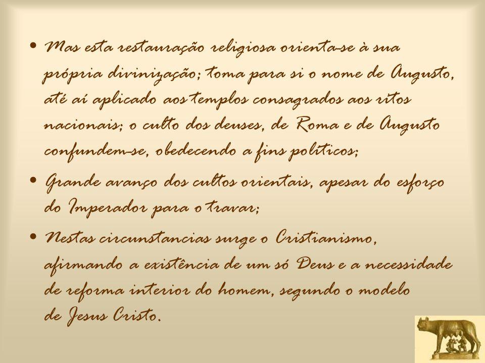 Mas esta restauração religiosa orienta-se à sua própria divinização; toma para si o nome de Augusto, até aí aplicado aos templos consagrados aos ritos nacionais; o culto dos deuses, de Roma e de Augusto confundem-se, obedecendo a fins políticos;