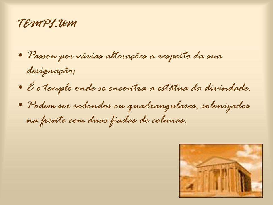 TEMPLUM Passou por várias alterações a respeito da sua designação; É o templo onde se encontra a estátua da divindade.
