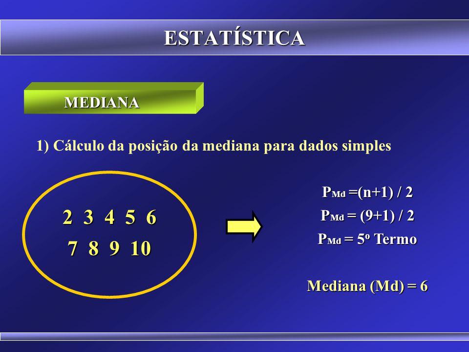ESTATÍSTICA MEDIANA. 1) Cálculo da posição da mediana para dados simples. PMd =(n+1) / 2. PMd = (9+1) / 2.