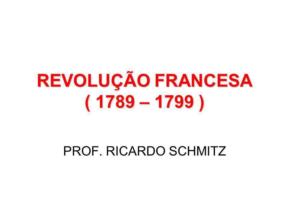 REVOLUÇÃO FRANCESA ( 1789 – 1799 )