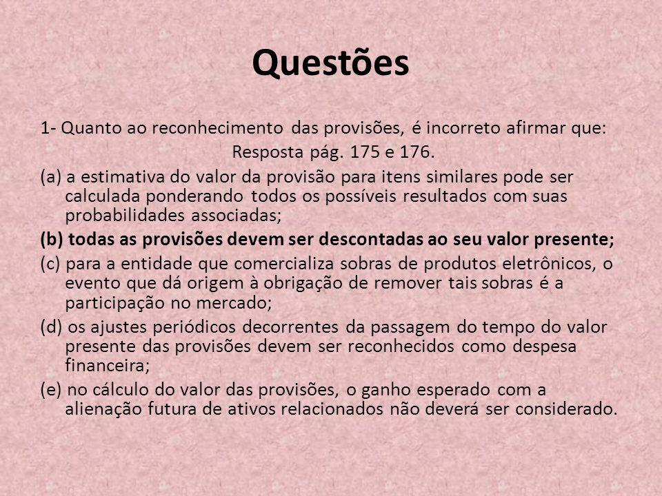 Questões 1- Quanto ao reconhecimento das provisões, é incorreto afirmar que: Resposta pág. 175 e 176.