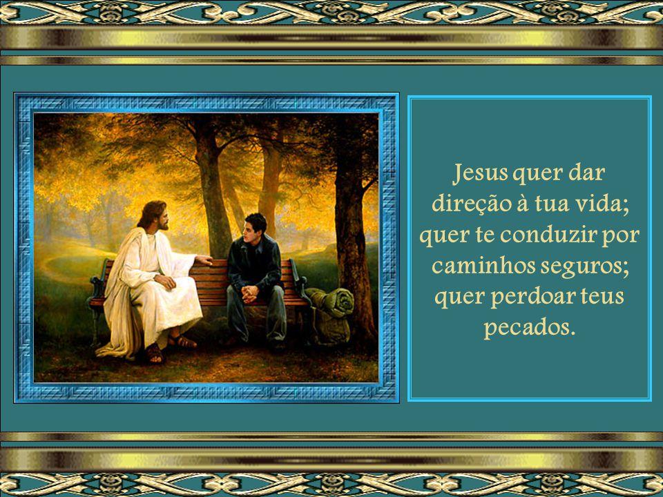 Jesus quer dar direção à tua vida; quer te conduzir por caminhos seguros; quer perdoar teus pecados.