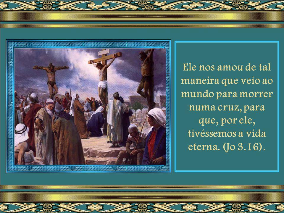 Ele nos amou de tal maneira que veio ao mundo para morrer numa cruz, para que, por ele, tivéssemos a vida eterna.