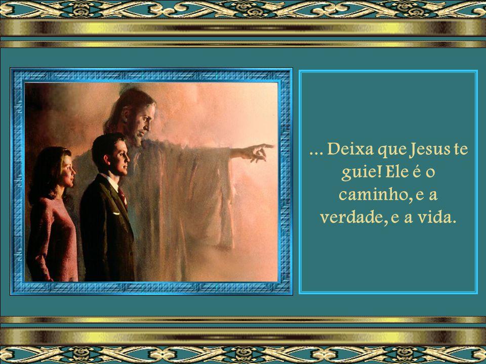 ... Deixa que Jesus te guie! Ele é o caminho, e a verdade, e a vida.