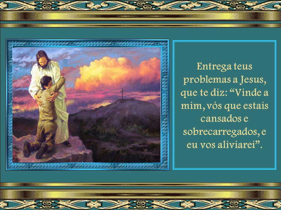 Entrega teus problemas a Jesus, que te diz: Vinde a mim, vós que estais cansados e sobrecarregados, e eu vos aliviarei .