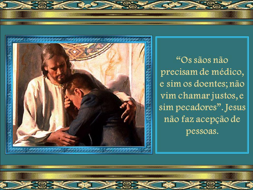 Os sãos não precisam de médico, e sim os doentes; não vim chamar justos, e sim pecadores .