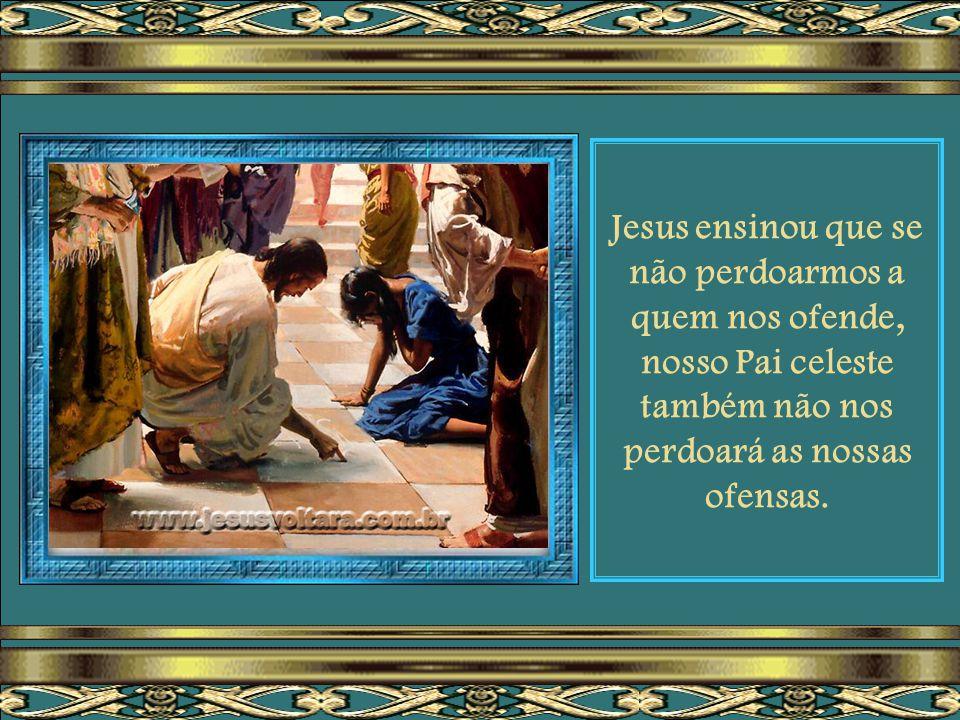 Jesus ensinou que se não perdoarmos a quem nos ofende, nosso Pai celeste também não nos perdoará as nossas ofensas.