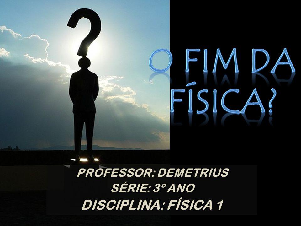 O FIM DA FÍSICA DISCIPLINA: FÍSICA 1 PROFESSOR: DEMETRIUS