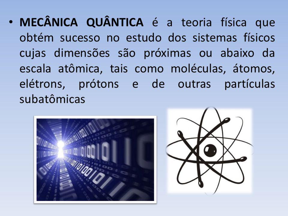 MECÂNICA QUÂNTICA é a teoria física que obtém sucesso no estudo dos sistemas físicos cujas dimensões são próximas ou abaixo da escala atômica, tais como moléculas, átomos, elétrons, prótons e de outras partículas subatômicas