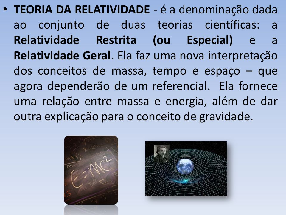 TEORIA DA RELATIVIDADE - é a denominação dada ao conjunto de duas teorias científicas: a Relatividade Restrita (ou Especial) e a Relatividade Geral.