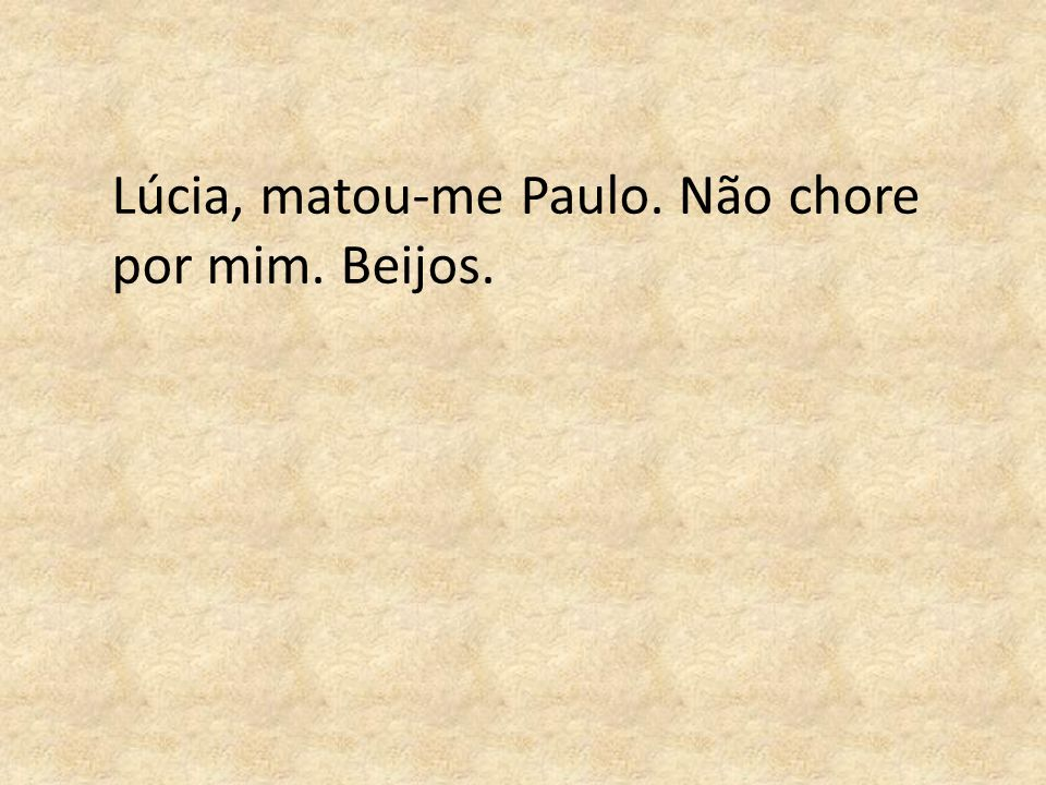 Lúcia, matou-me Paulo. Não chore por mim. Beijos.