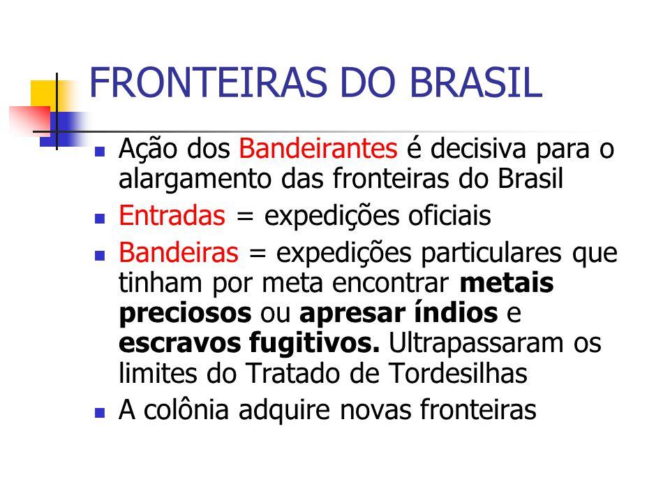 FRONTEIRAS DO BRASIL Ação dos Bandeirantes é decisiva para o alargamento das fronteiras do Brasil. Entradas = expedições oficiais.