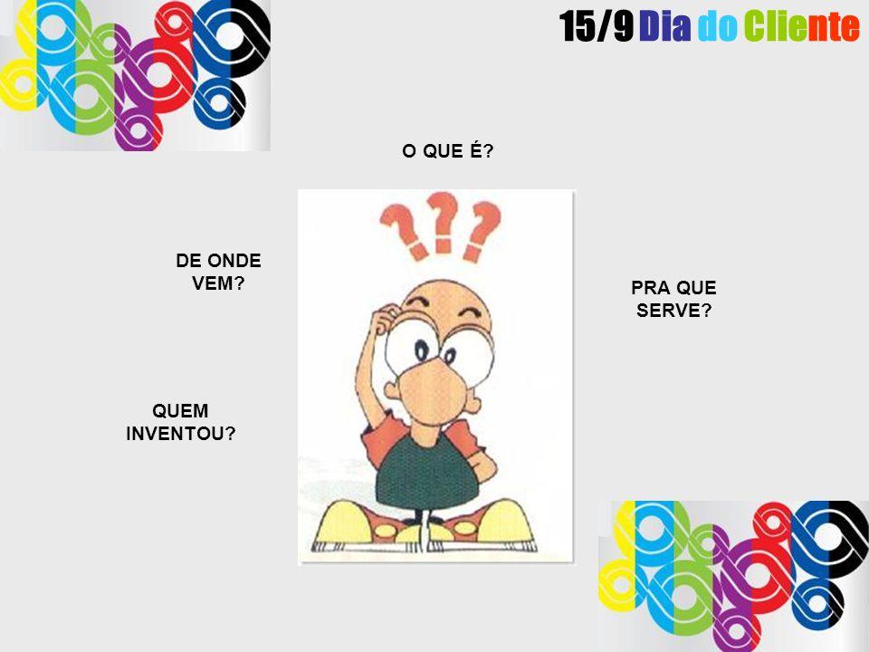 15/9 Dia do Cliente O QUE É DE ONDE VEM PRA QUE SERVE