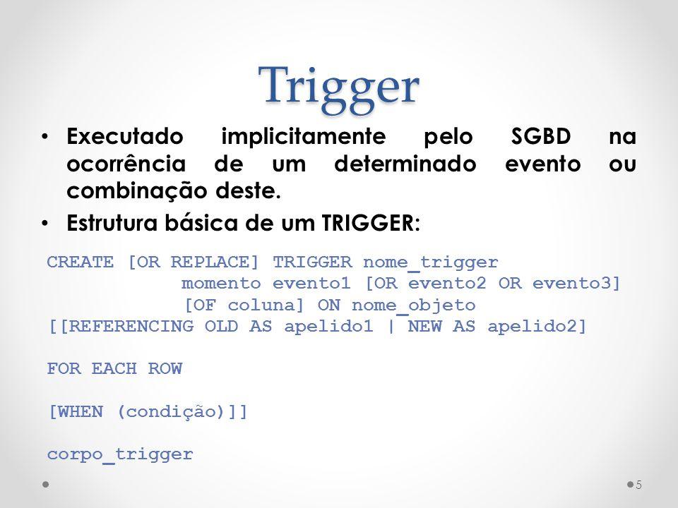 Trigger Executado implicitamente pelo SGBD na ocorrência de um determinado evento ou combinação deste.