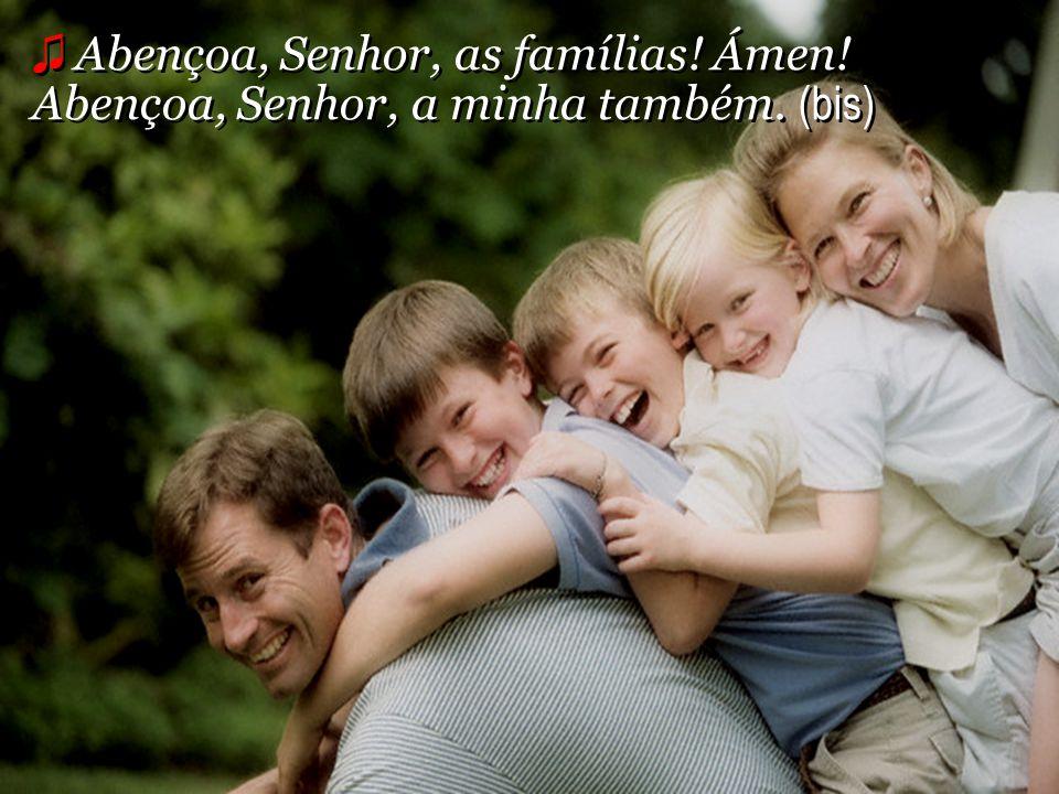 ♫ Abençoa, Senhor, as famílias. Ámen. Abençoa, Senhor, a minha também