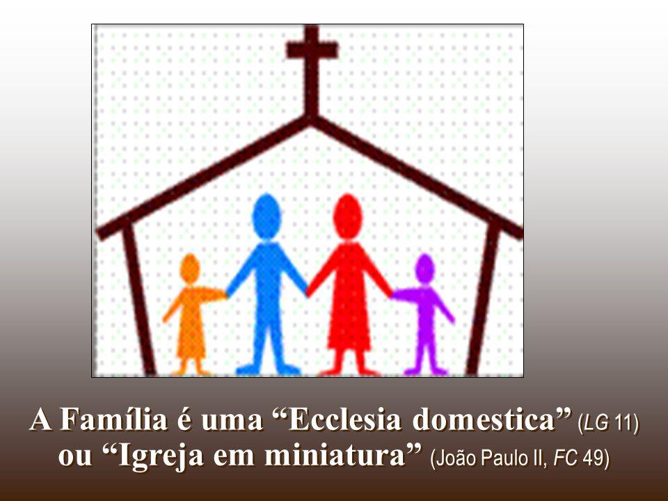 A Família é uma Ecclesia domestica (LG 11) ou Igreja em miniatura (João Paulo II, FC 49)