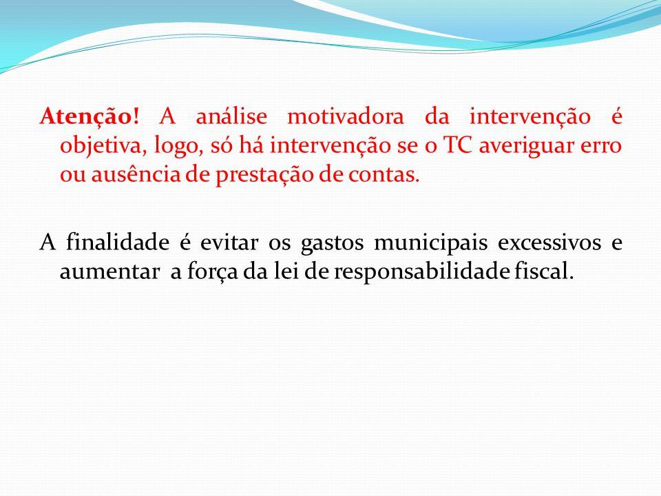 Atenção! A análise motivadora da intervenção é objetiva, logo, só há intervenção se o TC averiguar erro ou ausência de prestação de contas.