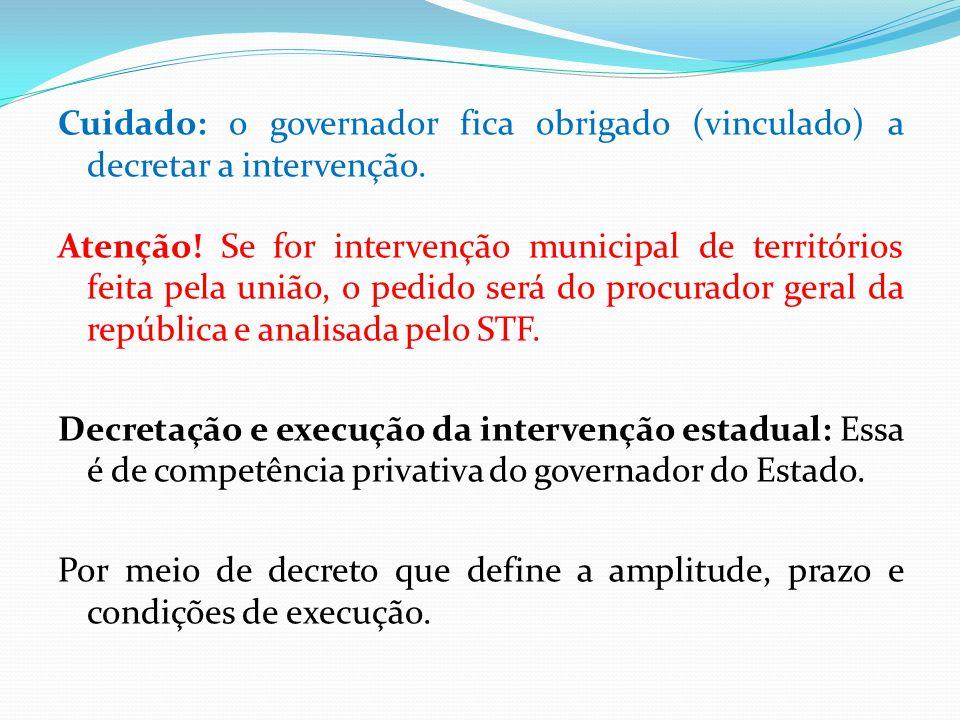 Cuidado: o governador fica obrigado (vinculado) a decretar a intervenção.