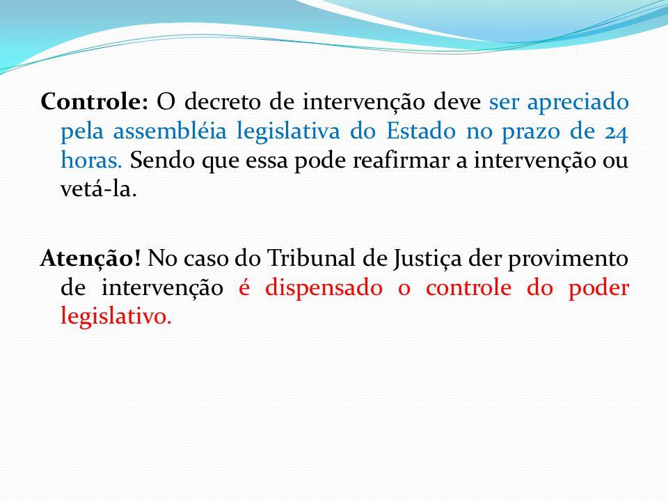 Controle: O decreto de intervenção deve ser apreciado pela assembléia legislativa do Estado no prazo de 24 horas. Sendo que essa pode reafirmar a intervenção ou vetá-la.