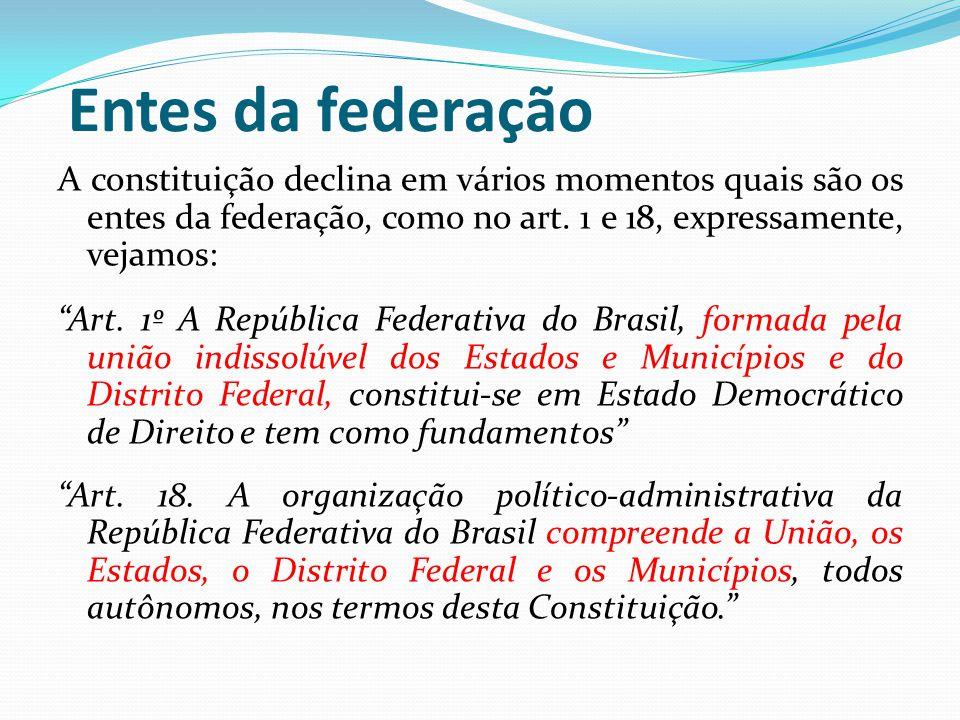 Entes da federação A constituição declina em vários momentos quais são os entes da federação, como no art. 1 e 18, expressamente, vejamos: