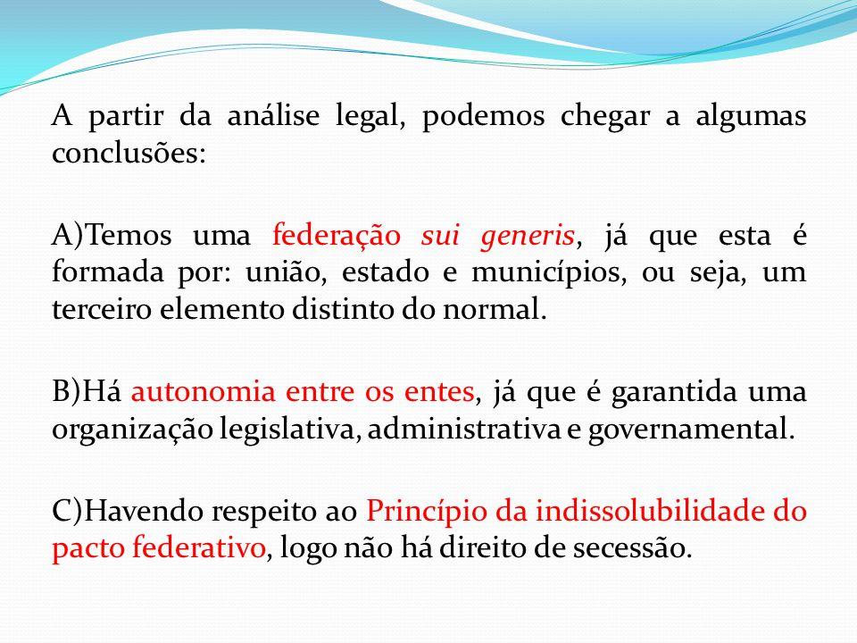 A partir da análise legal, podemos chegar a algumas conclusões: A)Temos uma federação sui generis, já que esta é formada por: união, estado e municípios, ou seja, um terceiro elemento distinto do normal.